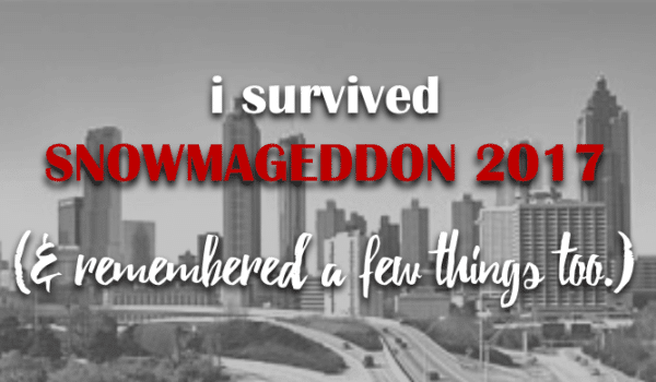i survived snowmageddon 2017 [& remembered a few things too.]