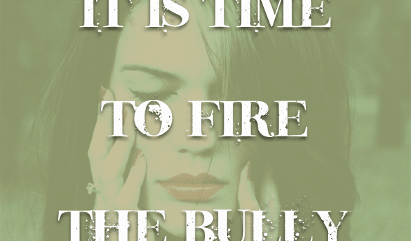 it's time to fire the bully…